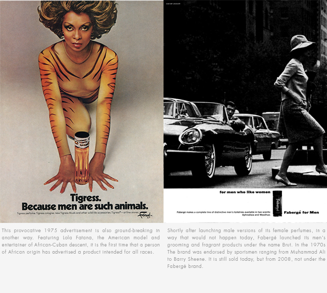 Split Image – left side: Woman wearing tiger bodysuit. Text: Tigress. Because men are such animals. This provocative 1975 advertisment is also ground-breaking in another way. Featuring Lola Fatana, the American model and entertainer of African-Cuban descent, it is the first time that a person of African origin has advertised a product intended for all races. Right side image: Man in car looking a woman walking on street. Text: For men who like women. Shortly after launching male versions of its female perfumes, in a way that would not happen today. Fabergé launched its men's grooming and fragrant products under the name Brut. In the 1970s the brand was endorsed by sportsmen ranging from Muhammad Ali to Barry Sheene. It is still sold today, but from 2008, not under the Fabergé brand.